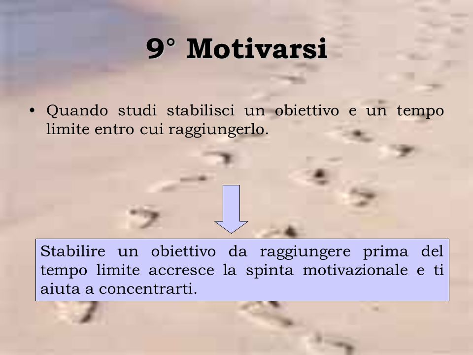 9° Motivarsi Quando studi stabilisci un obiettivo e un tempo limite entro cui raggiungerlo.