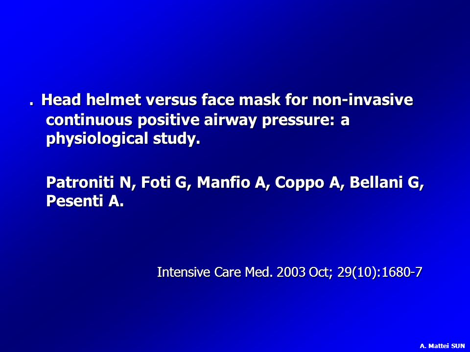 . Head helmet versus face mask for non-invasive continuous positive airway pressure: a physiological study. Patroniti N, Foti G, Manfio A, Coppo A, Bellani G, Pesenti A.