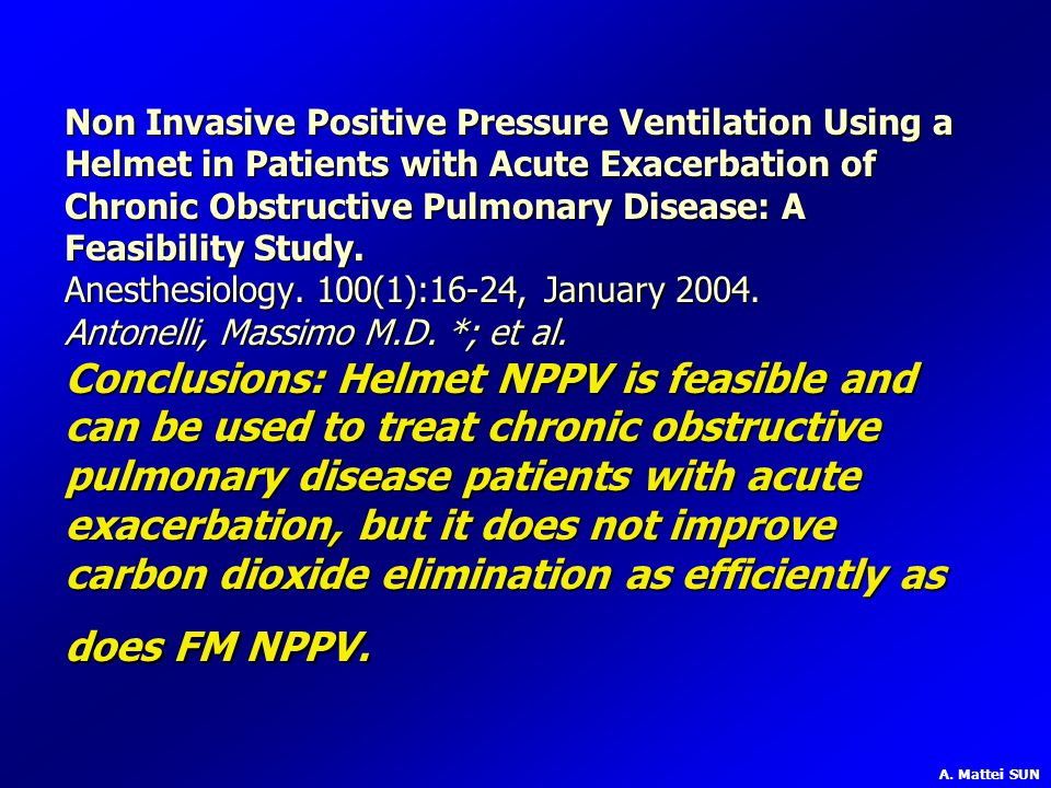 Non Invasive Positive Pressure Ventilation Using a Helmet in Patients with Acute Exacerbation of Chronic Obstructive Pulmonary Disease: A Feasibility Study. Anesthesiology. 100(1):16-24, January 2004. Antonelli, Massimo M.D. *; et al. Conclusions: Helmet NPPV is feasible and can be used to treat chronic obstructive pulmonary disease patients with acute exacerbation, but it does not improve carbon dioxide elimination as efficiently as does FM NPPV.