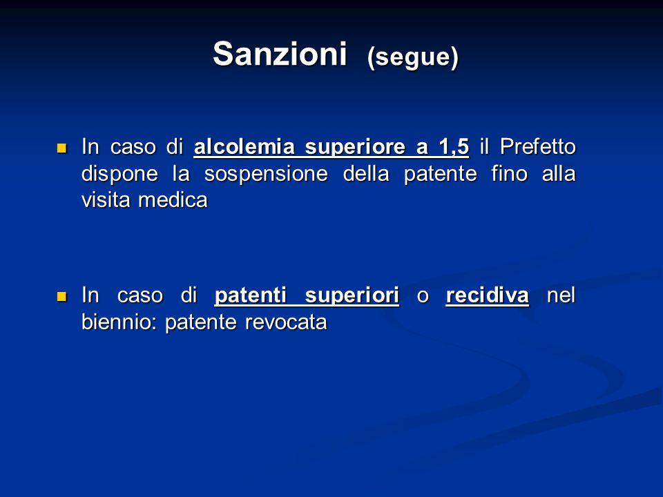 Sanzioni (segue) In caso di alcolemia superiore a 1,5 il Prefetto dispone la sospensione della patente fino alla visita medica.