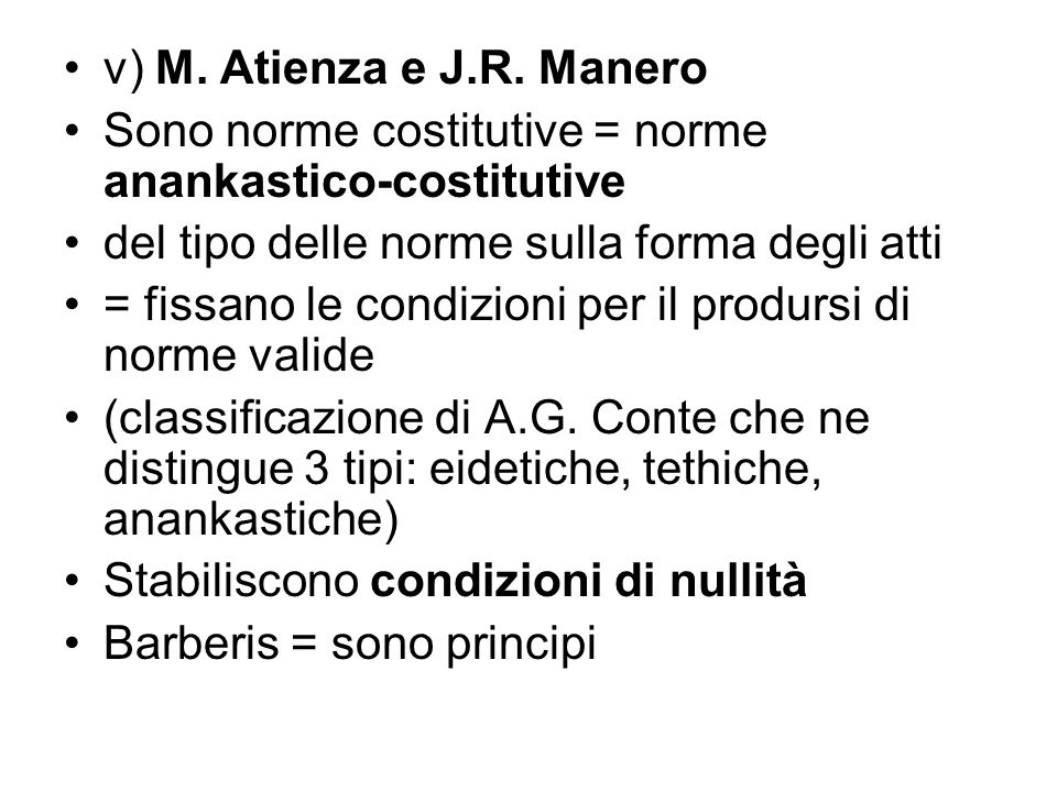 v) M. Atienza e J.R. Manero Sono norme costitutive = norme anankastico-costitutive. del tipo delle norme sulla forma degli atti.