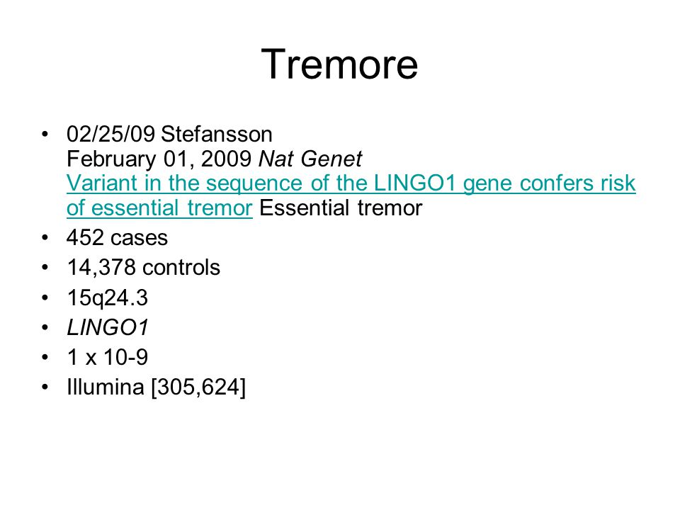 Tremore 02/25/09 Stefansson February 01, 2009 Nat Genet Variant in the sequence of the LINGO1 gene confers risk of essential tremor Essential tremor.