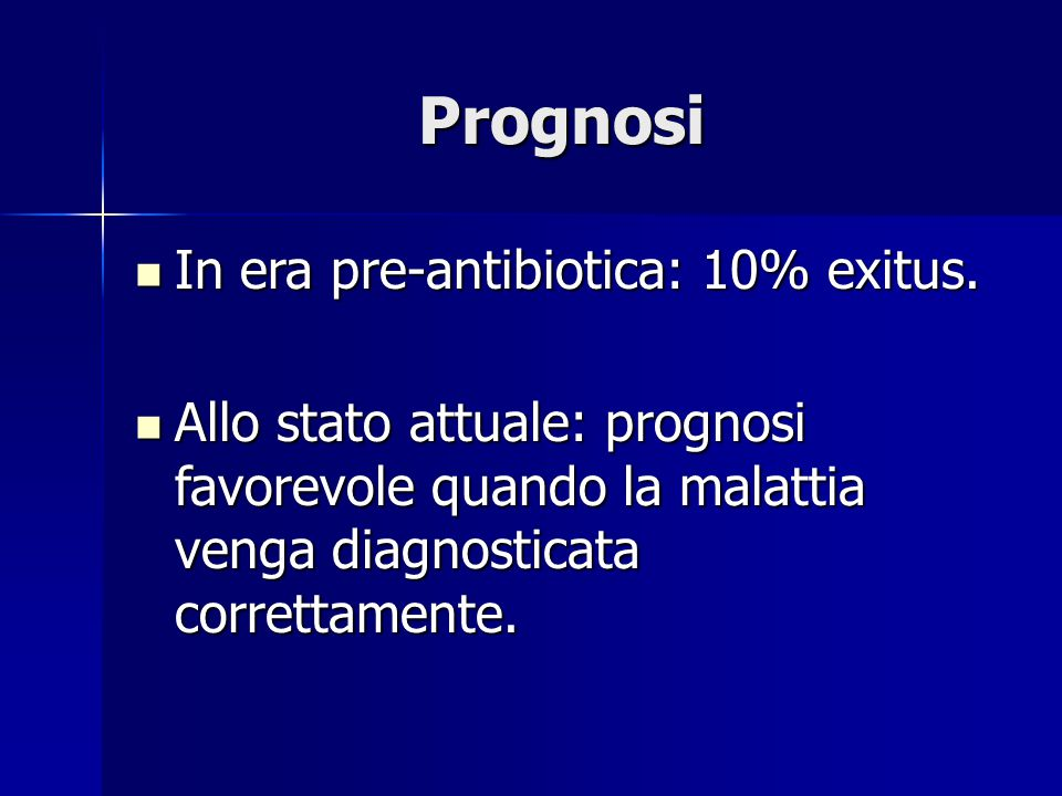 Prognosi In era pre-antibiotica: 10% exitus.
