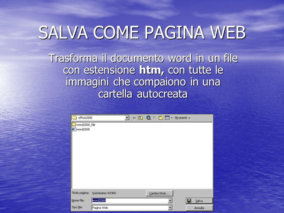 SALVA COME PAGINA WEB Trasforma il documento word in un file con estensione htm, con tutte le immagini che compaiono in una cartella autocreata.