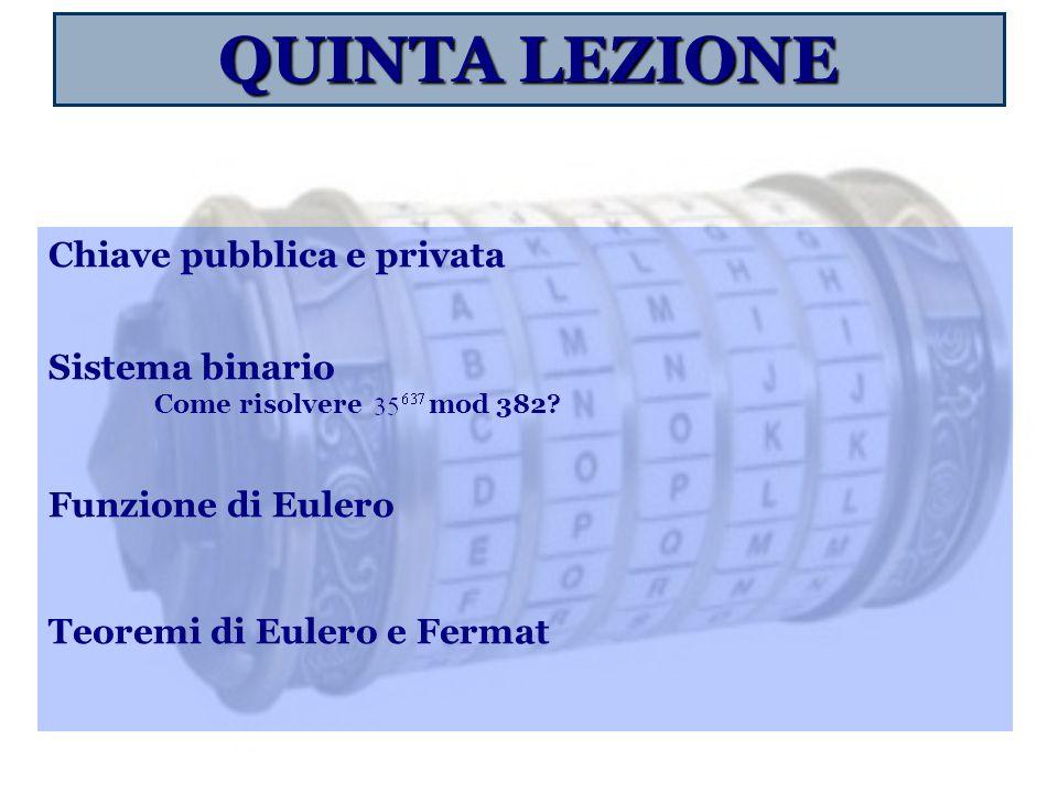 QUINTA LEZIONE Chiave pubblica e privata Sistema binario Come risolvere mod 382.