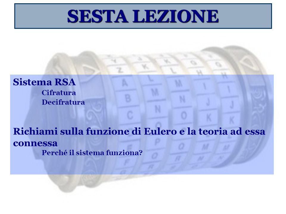 SESTA LEZIONE Sistema RSA Cifratura Decifratura Richiami sulla funzione di Eulero e la teoria ad essa connessa Perché il sistema funziona