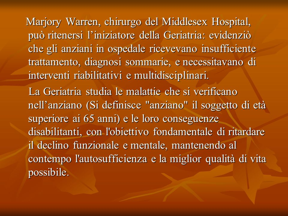 Marjory Warren, chirurgo del Middlesex Hospital, può ritenersi l'iniziatore della Geriatria: evidenziò che gli anziani in ospedale ricevevano insufficiente trattamento, diagnosi sommarie, e necessitavano di interventi riabilitativi e multidisciplinari.