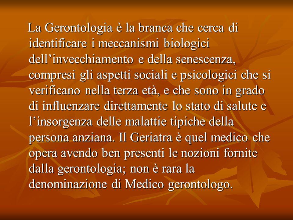 La Gerontologia è la branca che cerca di identificare i meccanismi biologici dell'invecchiamento e della senescenza, compresi gli aspetti sociali e psicologici che si verificano nella terza età, e che sono in grado di influenzare direttamente lo stato di salute e l'insorgenza delle malattie tipiche della persona anziana.
