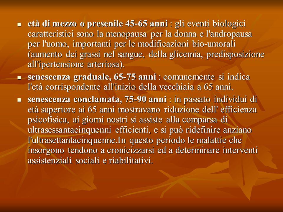 età di mezzo o presenile 45-65 anni : gli eventi biologici caratteristici sono la menopausa per la donna e l andropausa per l uomo, importanti per le modificazioni bio-umorali (aumento dei grassi nel sangue, della glicemia, predisposizione all ipertensione arteriosa).