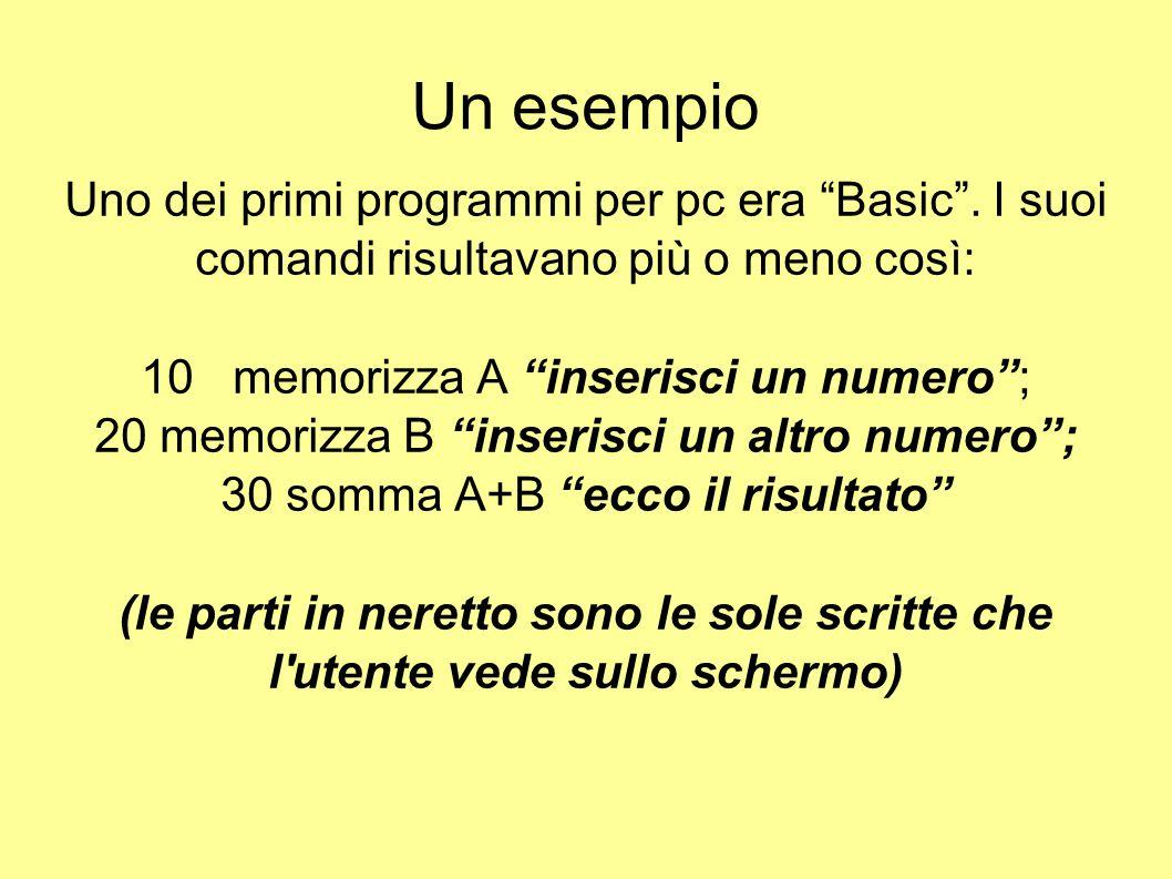 Un esempio Uno dei primi programmi per pc era Basic . I suoi comandi risultavano più o meno così: 10 memorizza A inserisci un numero ;