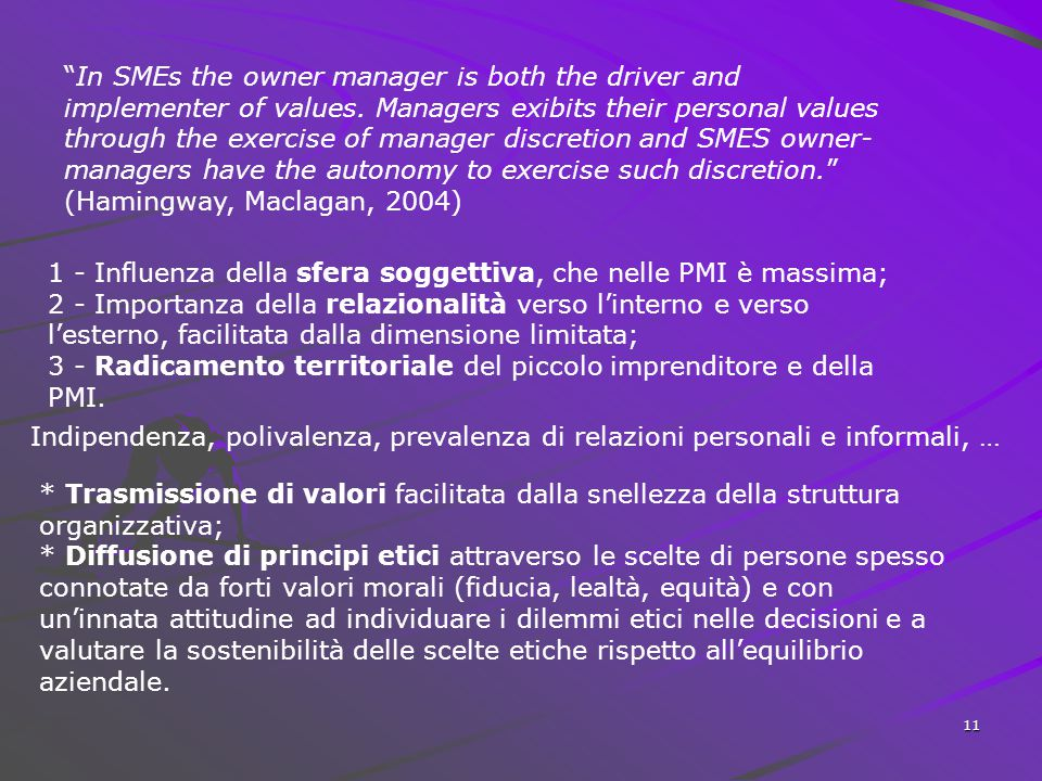 In SMEs the owner manager is both the driver and implementer of values. Managers exibits their personal values through the exercise of manager discretion and SMES owner-managers have the autonomy to exercise such discretion. (Hamingway, Maclagan, 2004)