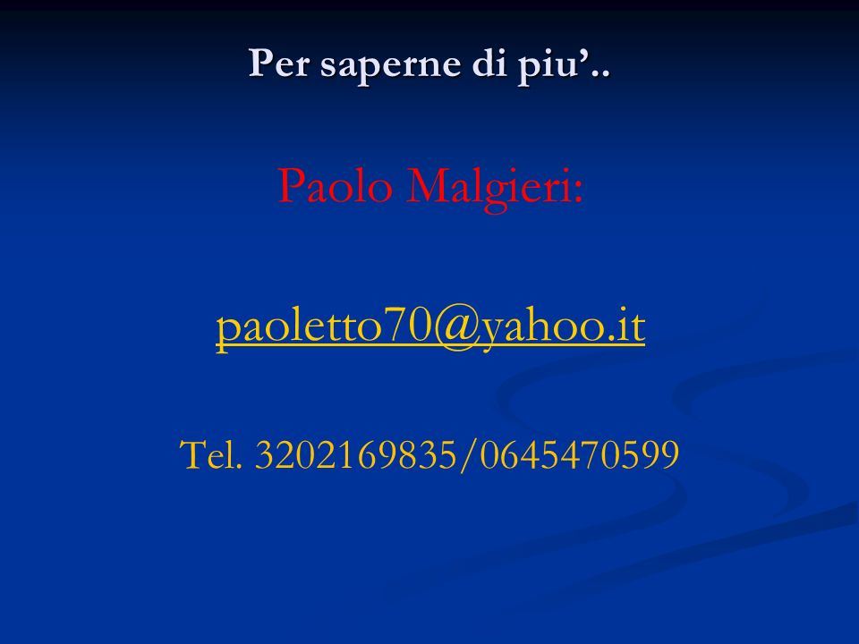 Paolo Malgieri: paoletto70@yahoo.it Per saperne di piu'..