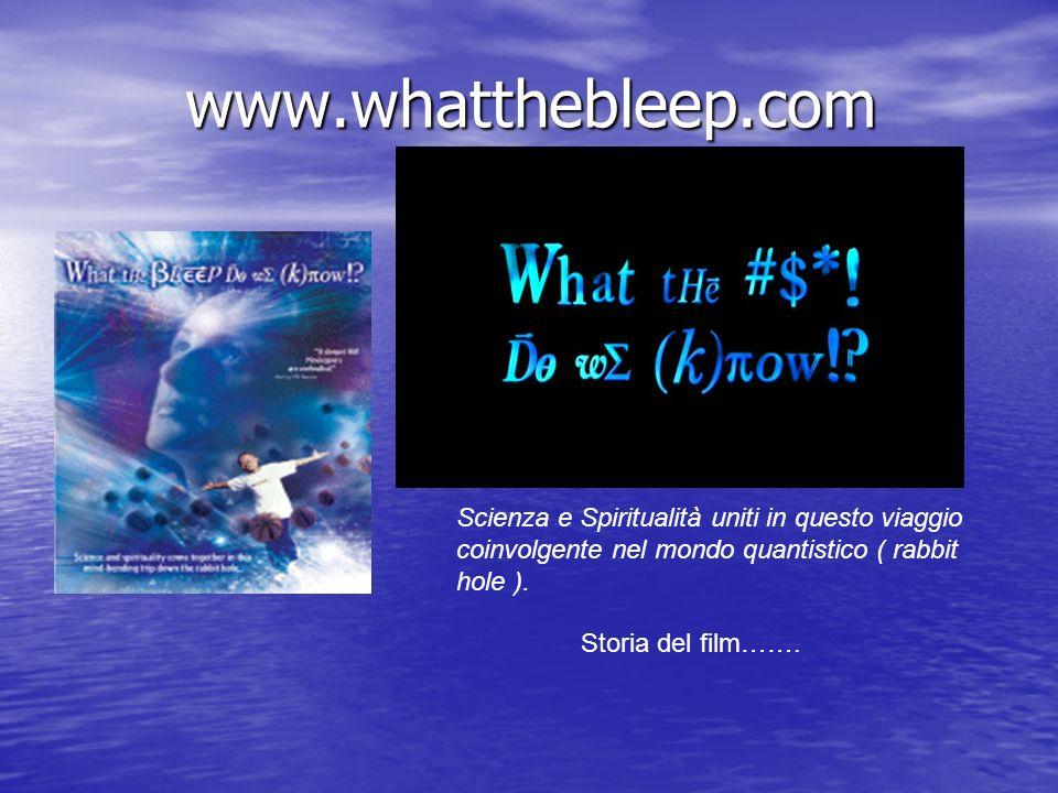 www.whatthebleep.com Scienza e Spiritualità uniti in questo viaggio coinvolgente nel mondo quantistico ( rabbit hole ).
