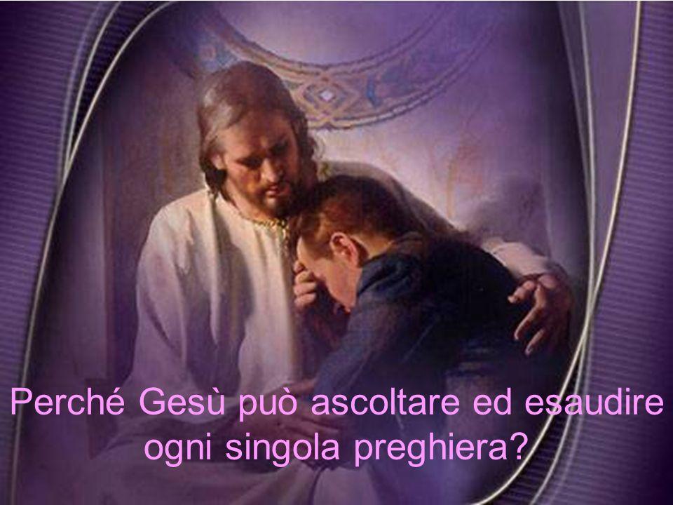 Perché Gesù può ascoltare ed esaudire ogni singola preghiera