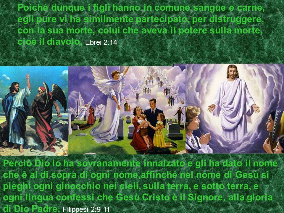 Poiché dunque i figli hanno in comune sangue e carne, egli pure vi ha similmente partecipato, per distruggere, con la sua morte, colui che aveva il potere sulla morte, cioè il diavolo, Ebrei 2:14