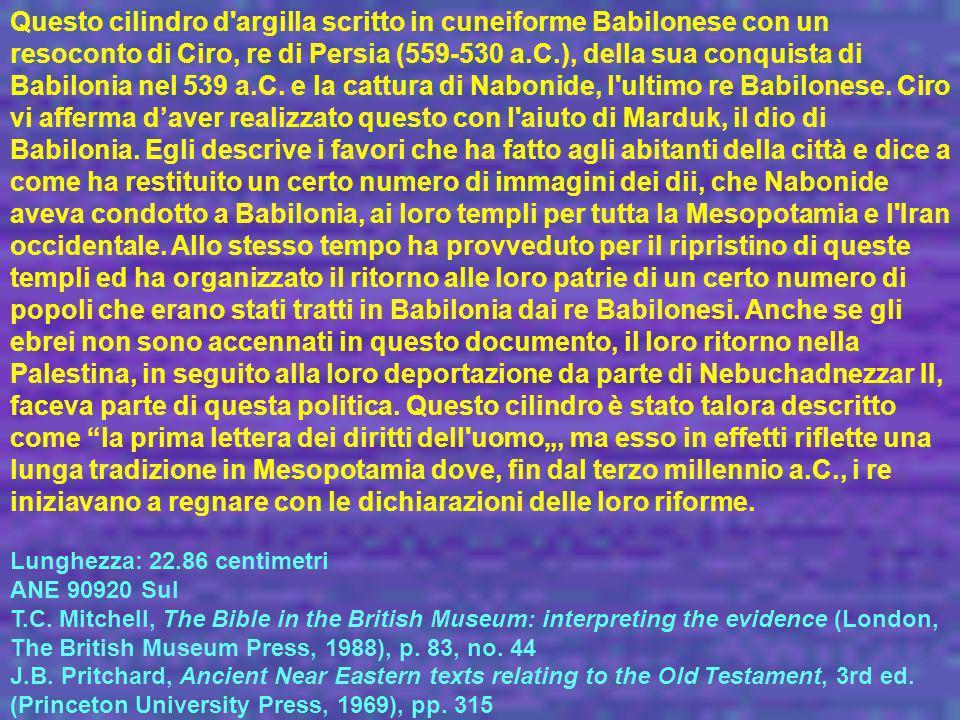 """Questo cilindro d argilla scritto in cuneiforme Babilonese con un resoconto di Ciro, re di Persia (559-530 a.C.), della sua conquista di Babilonia nel 539 a.C. e la cattura di Nabonide, l ultimo re Babilonese. Ciro vi afferma d'aver realizzato questo con l aiuto di Marduk, il dio di Babilonia. Egli descrive i favori che ha fatto agli abitanti della città e dice a come ha restituito un certo numero di immagini dei dii, che Nabonide aveva condotto a Babilonia, ai loro templi per tutta la Mesopotamia e l Iran occidentale. Allo stesso tempo ha provveduto per il ripristino di queste templi ed ha organizzato il ritorno alle loro patrie di un certo numero di popoli che erano stati tratti in Babilonia dai re Babilonesi. Anche se gli ebrei non sono accennati in questo documento, il loro ritorno nella Palestina, in seguito alla loro deportazione da parte di Nebuchadnezzar II, faceva parte di questa politica. Questo cilindro è stato talora descritto come la prima lettera dei diritti dell uomo"""", ma esso in effetti riflette una lunga tradizione in Mesopotamia dove, fin dal terzo millennio a.C., i re iniziavano a regnare con le dichiarazioni delle loro riforme."""