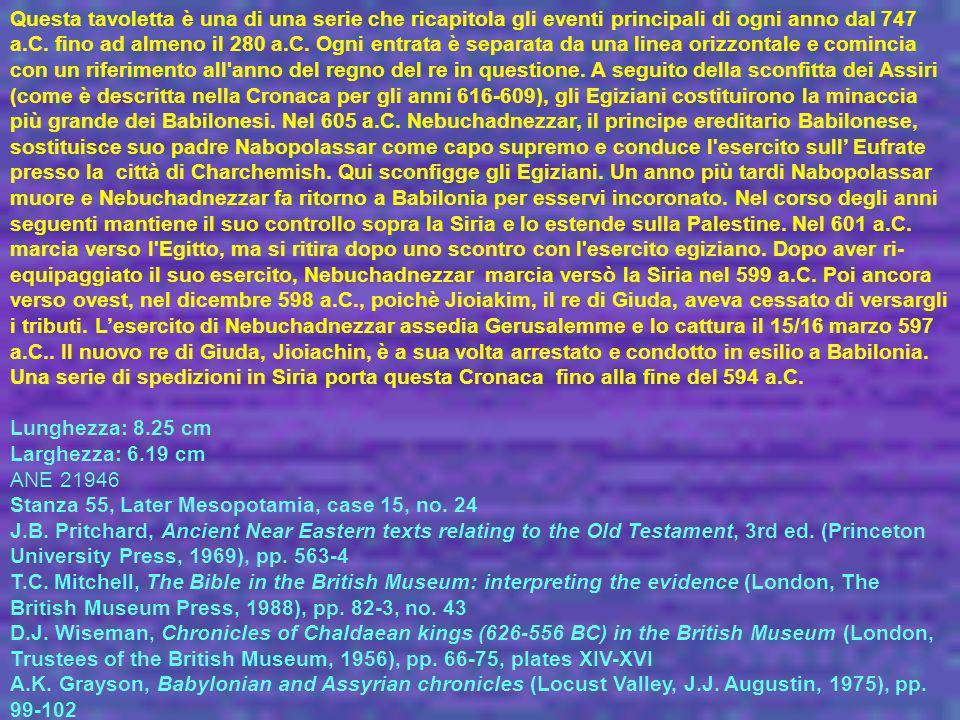 Questa tavoletta è una di una serie che ricapitola gli eventi principali di ogni anno dal 747 a.C. fino ad almeno il 280 a.C. Ogni entrata è separata da una linea orizzontale e comincia con un riferimento all anno del regno del re in questione. A seguito della sconfitta dei Assiri (come è descritta nella Cronaca per gli anni 616-609), gli Egiziani costituirono la minaccia più grande dei Babilonesi. Nel 605 a.C. Nebuchadnezzar, il principe ereditario Babilonese, sostituisce suo padre Nabopolassar come capo supremo e conduce l esercito sull' Eufrate presso la città di Charchemish. Qui sconfigge gli Egiziani. Un anno più tardi Nabopolassar muore e Nebuchadnezzar fa ritorno a Babilonia per esservi incoronato. Nel corso degli anni seguenti mantiene il suo controllo sopra la Siria e lo estende sulla Palestine. Nel 601 a.C. marcia verso l Egitto, ma si ritira dopo uno scontro con l esercito egiziano. Dopo aver ri-equipaggiato il suo esercito, Nebuchadnezzar marcia versò la Siria nel 599 a.C. Poi ancora verso ovest, nel dicembre 598 a.C., poichè Jioiakim, il re di Giuda, aveva cessato di versargli i tributi. L'esercito di Nebuchadnezzar assedia Gerusalemme e lo cattura il 15/16 marzo 597 a.C.. Il nuovo re di Giuda, Jioiachin, è a sua volta arrestato e condotto in esilio a Babilonia. Una serie di spedizioni in Siria porta questa Cronaca fino alla fine del 594 a.C.