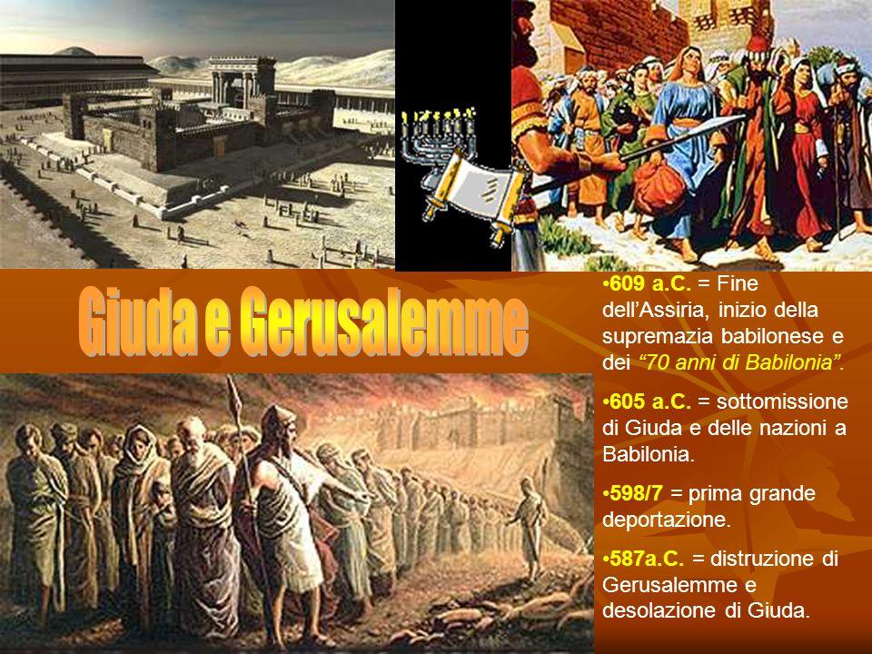 609 a.C. = Fine dell'Assiria, inizio della supremazia babilonese e dei 70 anni di Babilonia .