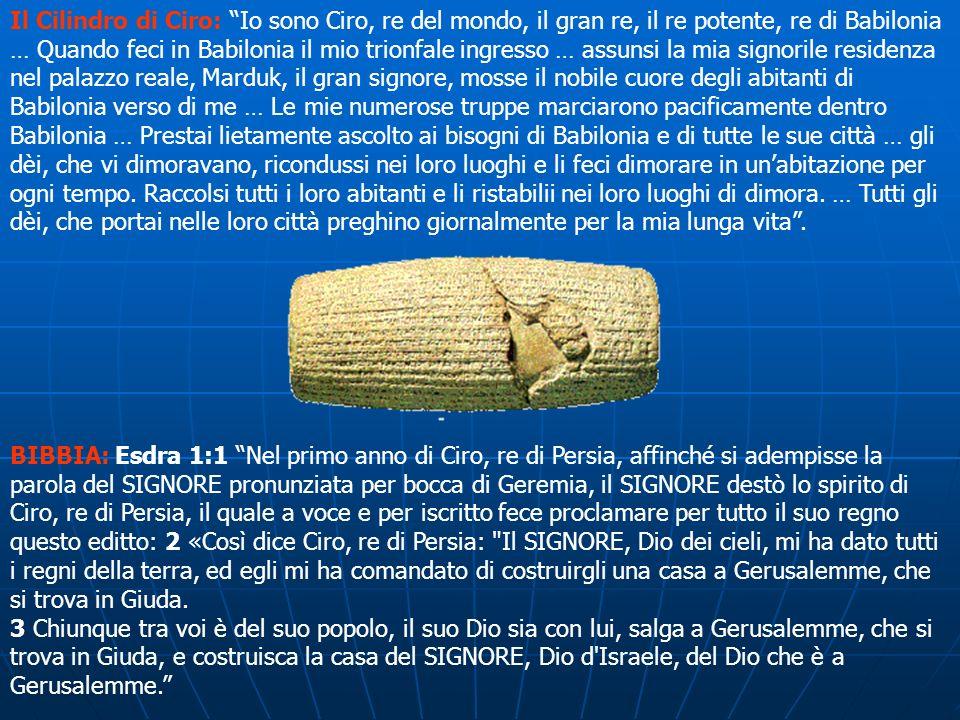 Il Cilindro di Ciro: Io sono Ciro, re del mondo, il gran re, il re potente, re di Babilonia … Quando feci in Babilonia il mio trionfale ingresso … assunsi la mia signorile residenza nel palazzo reale, Marduk, il gran signore, mosse il nobile cuore degli abitanti di Babilonia verso di me … Le mie numerose truppe marciarono pacificamente dentro Babilonia … Prestai lietamente ascolto ai bisogni di Babilonia e di tutte le sue città … gli dèi, che vi dimoravano, ricondussi nei loro luoghi e li feci dimorare in un'abitazione per ogni tempo. Raccolsi tutti i loro abitanti e li ristabilii nei loro luoghi di dimora. … Tutti gli dèi, che portai nelle loro città preghino giornalmente per la mia lunga vita .