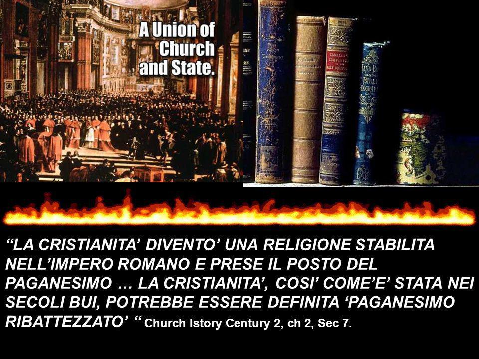 LA CRISTIANITA' DIVENTO' UNA RELIGIONE STABILITA NELL'IMPERO ROMANO E PRESE IL POSTO DEL PAGANESIMO … LA CRISTIANITA', COSI' COME'E' STATA NEI SECOLI BUI, POTREBBE ESSERE DEFINITA 'PAGANESIMO RIBATTEZZATO' Church Istory Century 2, ch 2, Sec 7.