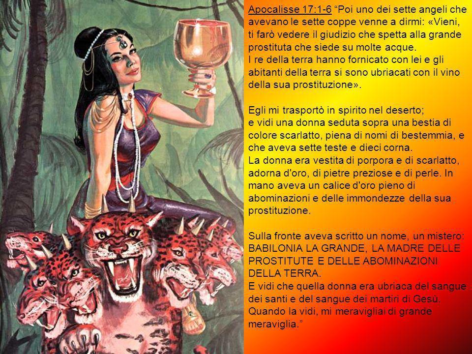 Apocalisse 17:1-6 Poi uno dei sette angeli che avevano le sette coppe venne a dirmi: «Vieni, ti farò vedere il giudizio che spetta alla grande prostituta che siede su molte acque.