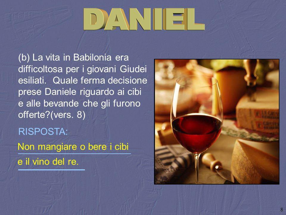 (b) La vita in Babilonia era difficoltosa per i giovani Giudei esiliati. Quale ferma decisione prese Daniele riguardo ai cibi e alle bevande che gli furono offerte (vers. 8)