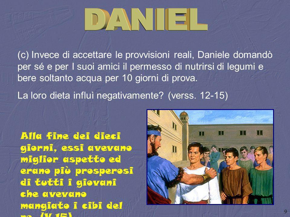 (c) Invece di accettare le provvisioni reali, Daniele domandò per sé e per I suoi amici il permesso di nutrirsi di legumi e bere soltanto acqua per 10 giorni di prova.
