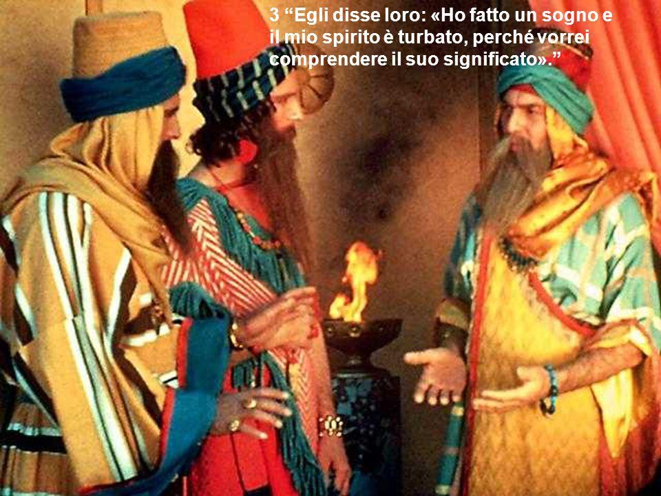 3 Egli disse loro: «Ho fatto un sogno e il mio spirito è turbato, perché vorrei comprendere il suo significato».