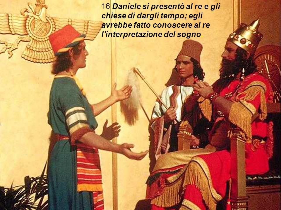 16 Daniele si presentò al re e gli chiese di dargli tempo; egli avrebbe fatto conoscere al re l interpretazione del sogno.