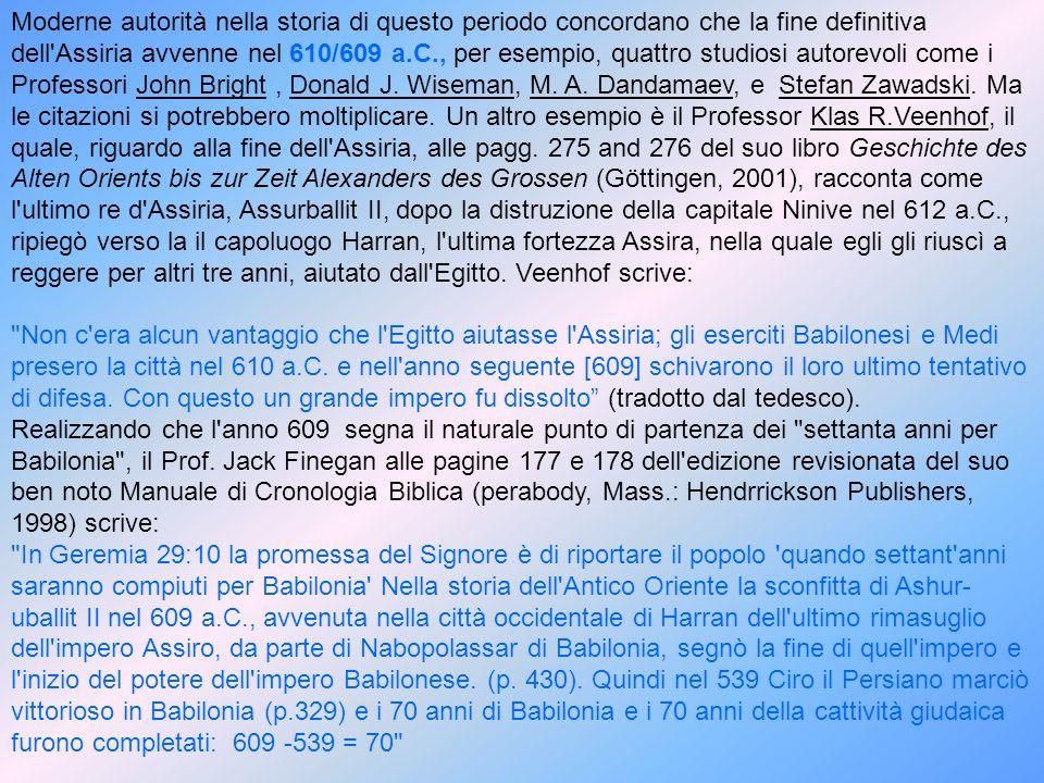 Moderne autorità nella storia di questo periodo concordano che la fine definitiva dell Assiria avvenne nel 610/609 a.C., per esempio, quattro studiosi autorevoli come i Professori John Bright , Donald J. Wiseman, M. A. Dandamaev, e Stefan Zawadski. Ma le citazioni si potrebbero moltiplicare. Un altro esempio è il Professor Klas R.Veenhof, il quale, riguardo alla fine dell Assiria, alle pagg. 275 and 276 del suo libro Geschichte des Alten Orients bis zur Zeit Alexanders des Grossen (Göttingen, 2001), racconta come l ultimo re d Assiria, Assurballit II, dopo la distruzione della capitale Ninive nel 612 a.C., ripiegò verso la il capoluogo Harran, l ultima fortezza Assira, nella quale egli gli riuscì a reggere per altri tre anni, aiutato dall Egitto. Veenhof scrive: