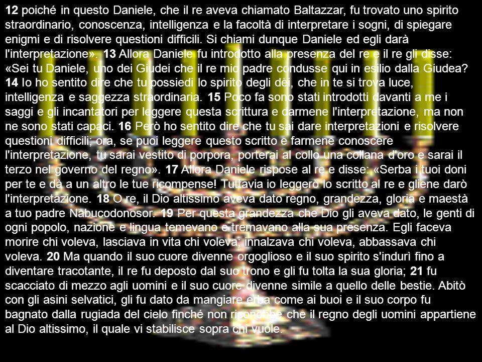12 poiché in questo Daniele, che il re aveva chiamato Baltazzar, fu trovato uno spirito straordinario, conoscenza, intelligenza e la facoltà di interpretare i sogni, di spiegare enigmi e di risolvere questioni difficili. Si chiami dunque Daniele ed egli darà l interpretazione». 13 Allora Daniele fu introdotto alla presenza del re e il re gli disse: «Sei tu Daniele, uno dei Giudei che il re mio padre condusse qui in esilio dalla Giudea