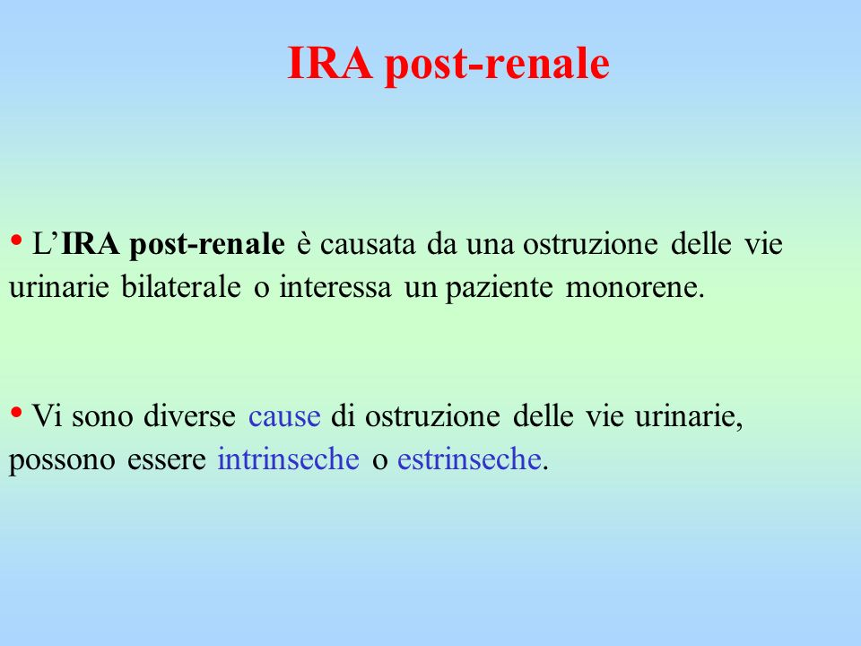 IRA post-renale • L'IRA post-renale è causata da una ostruzione delle vie urinarie bilaterale o interessa un paziente monorene.