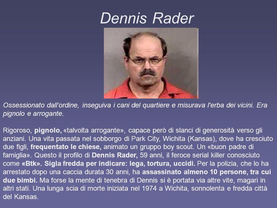 Dennis Rader Ossessionato dall'ordine, inseguiva i cani del quartiere e misurava l erba dei vicini. Era pignolo e arrogante.