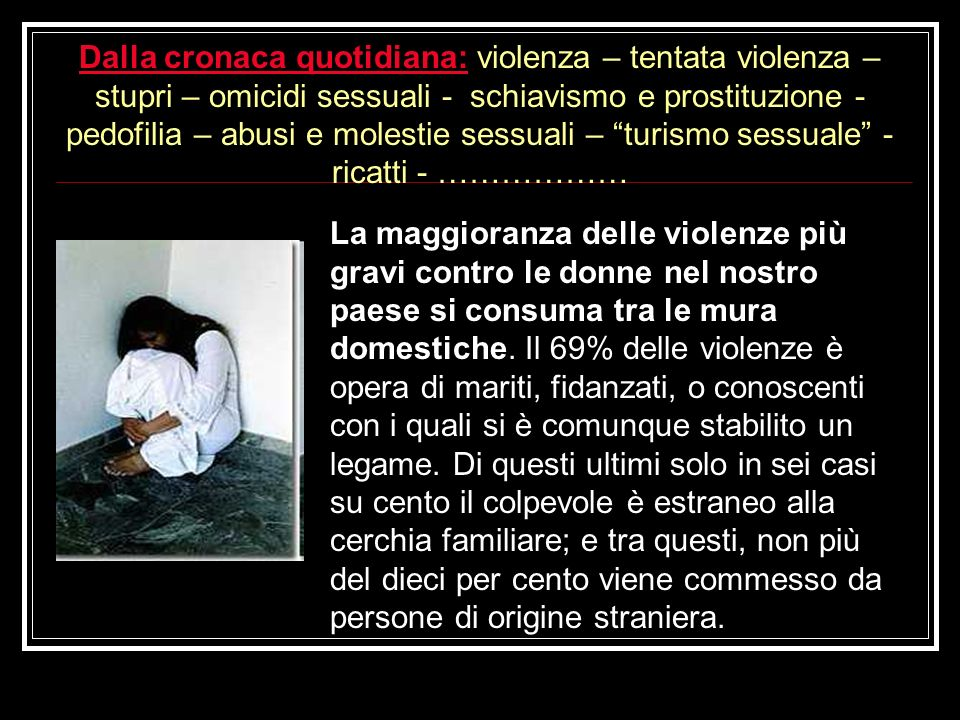 Dalla cronaca quotidiana: violenza – tentata violenza – stupri – omicidi sessuali - schiavismo e prostituzione - pedofilia – abusi e molestie sessuali – turismo sessuale - ricatti - ………………