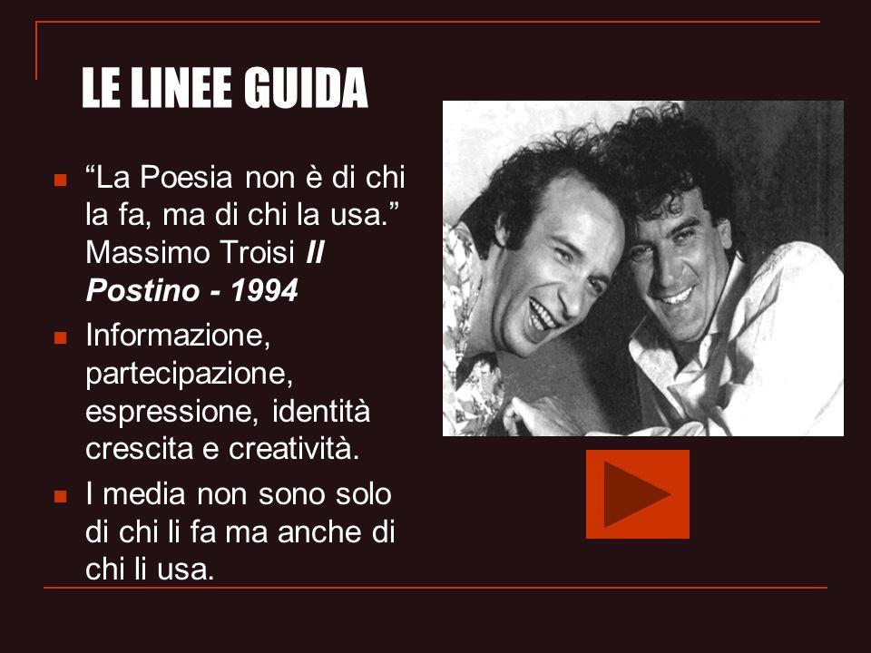 LE LINEE GUIDA La Poesia non è di chi la fa, ma di chi la usa. Massimo Troisi Il Postino - 1994.