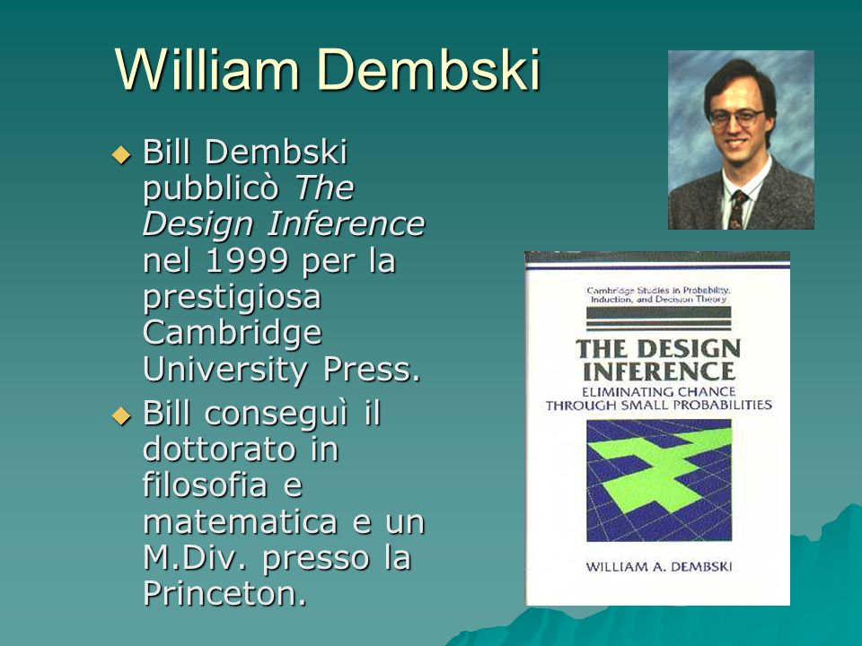 William Dembski Bill Dembski pubblicò The Design Inference nel 1999 per la prestigiosa Cambridge University Press.