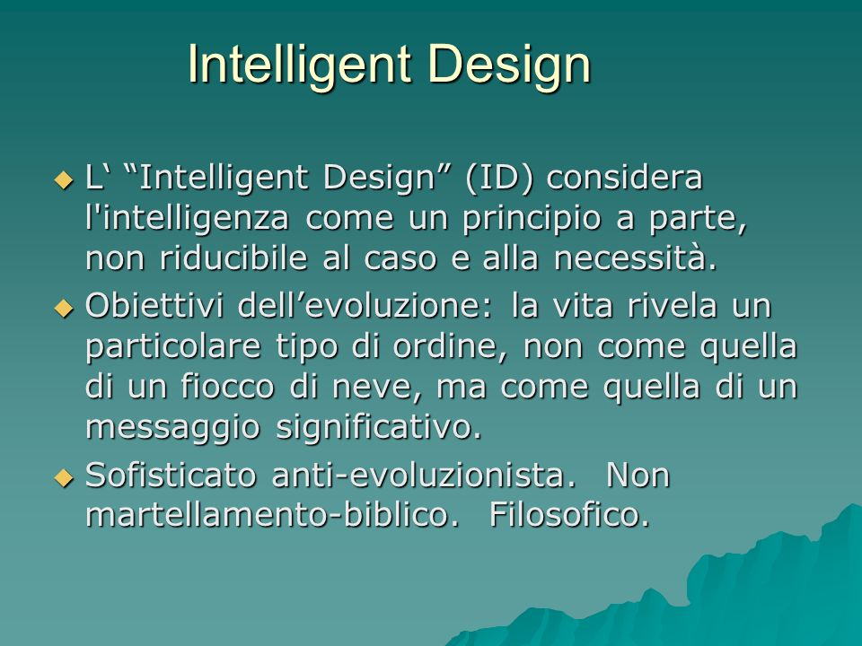 Intelligent Design L' Intelligent Design (ID) considera l intelligenza come un principio a parte, non riducibile al caso e alla necessità.
