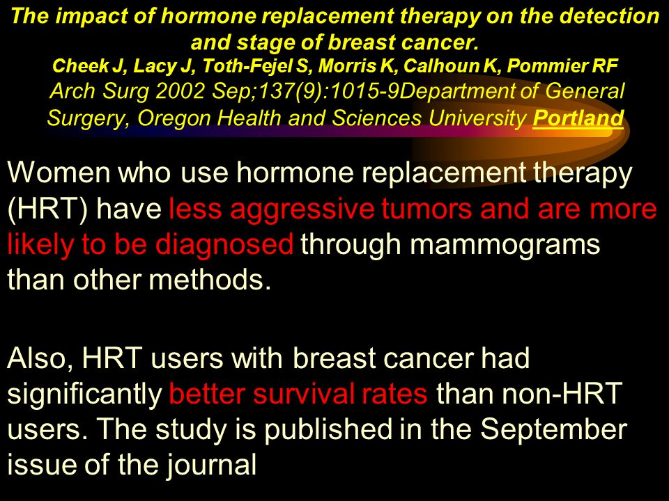 The impact of hormone replacement therapy on the detection and stage of breast cancer. Cheek J, Lacy J, Toth-Fejel S, Morris K, Calhoun K, Pommier RF Arch Surg 2002 Sep;137(9):1015-9Department of General Surgery, Oregon Health and Sciences University Portland