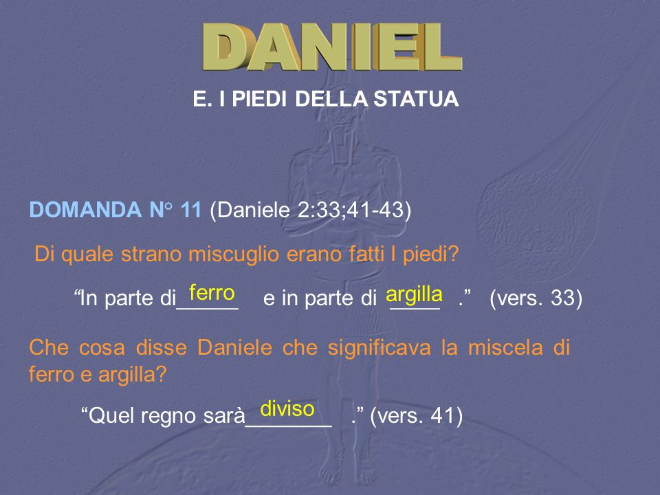 E. I PIEDI DELLA STATUA DOMANDA N° 11 (Daniele 2:33;41‑43) Di quale strano miscuglio erano fatti I piedi