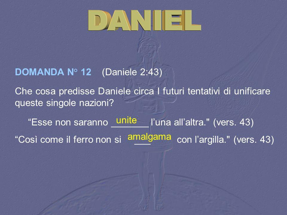 DOMANDA N° 12 (Daniele 2:43) Che cosa predisse Daniele circa I futuri tentativi di unificare queste singole nazioni