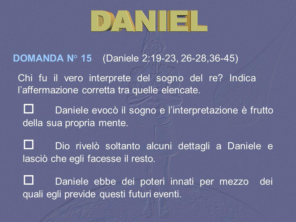 DOMANDA N° 15 (Daniele 2:19‑23, 26-28,36-45)