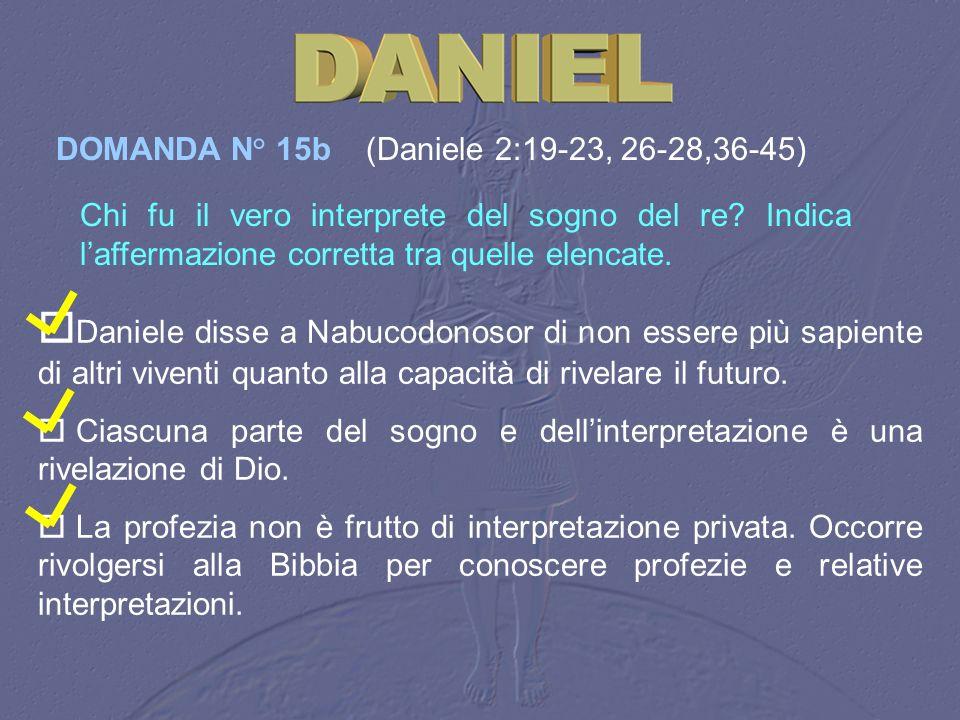 DOMANDA N° 15b (Daniele 2:19‑23, 26-28,36-45)