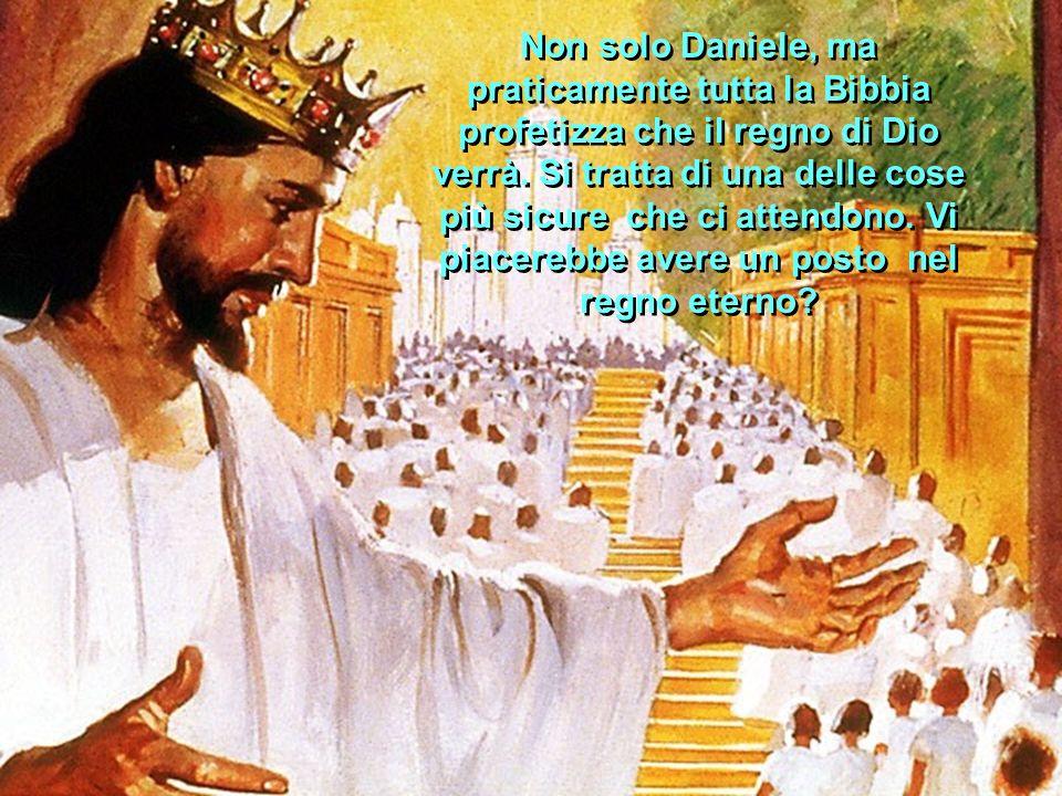 Non solo Daniele, ma praticamente tutta la Bibbia profetizza che il regno di Dio verrà.