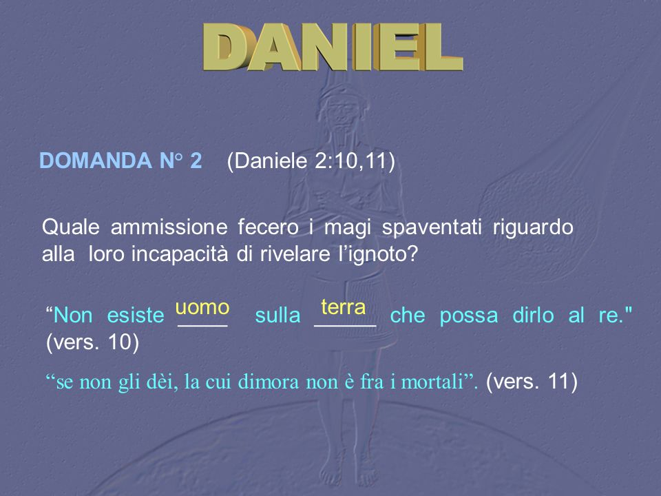 DOMANDA N° 2 (Daniele 2:10,11) Quale ammissione fecero i magi spaventati riguardo alla loro incapacità di rivelare l'ignoto