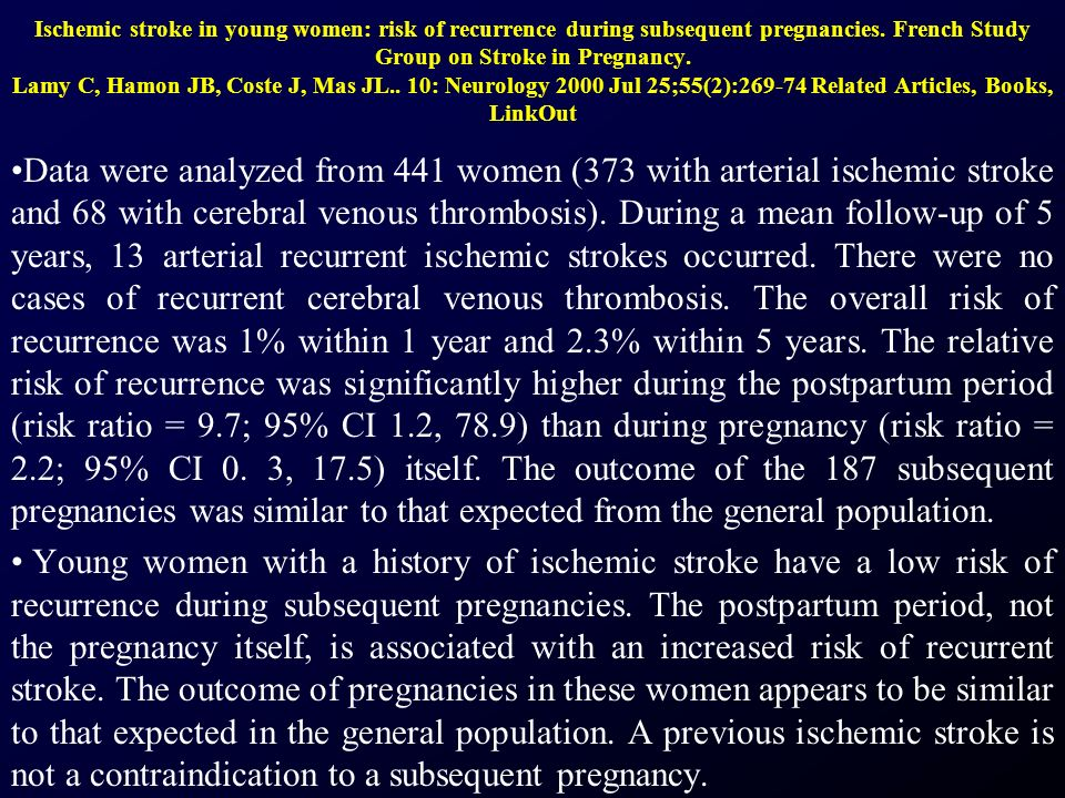 Ischemic stroke in young women: risk of recurrence during subsequent pregnancies. French Study Group on Stroke in Pregnancy. Lamy C, Hamon JB, Coste J, Mas JL.. 10: Neurology 2000 Jul 25;55(2):269-74 Related Articles, Books, LinkOut