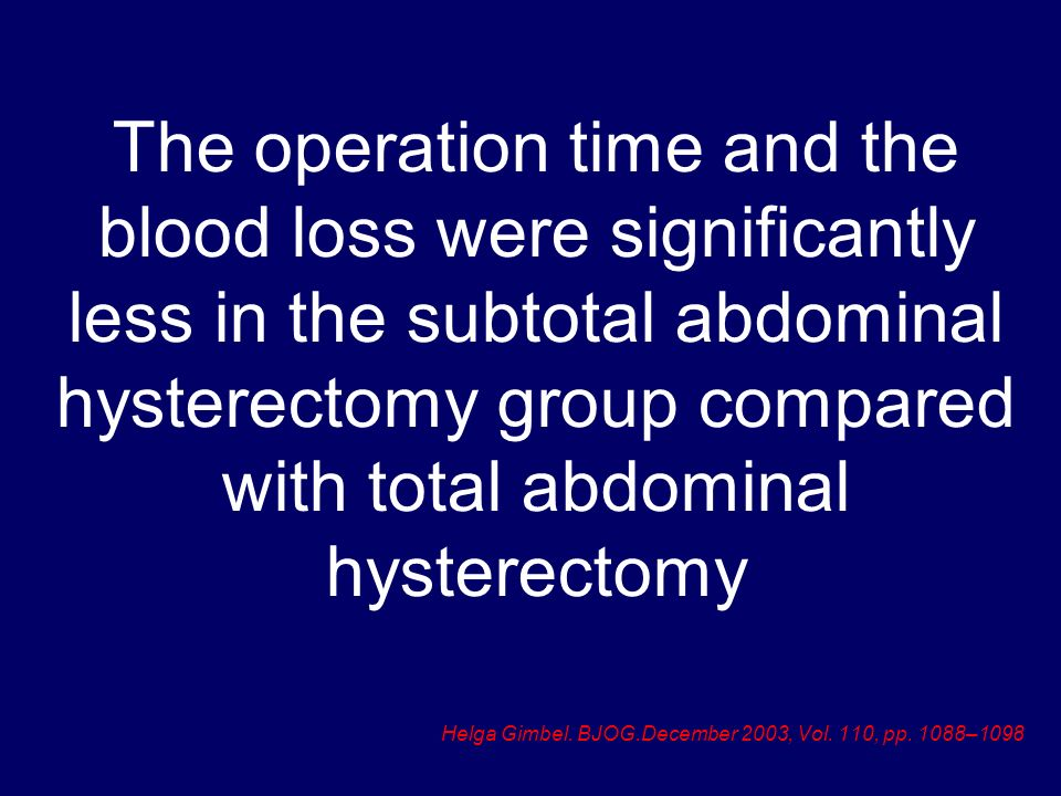 The operation time and the blood loss were significantly less in the subtotal abdominal hysterectomy group compared with total abdominal hysterectomy