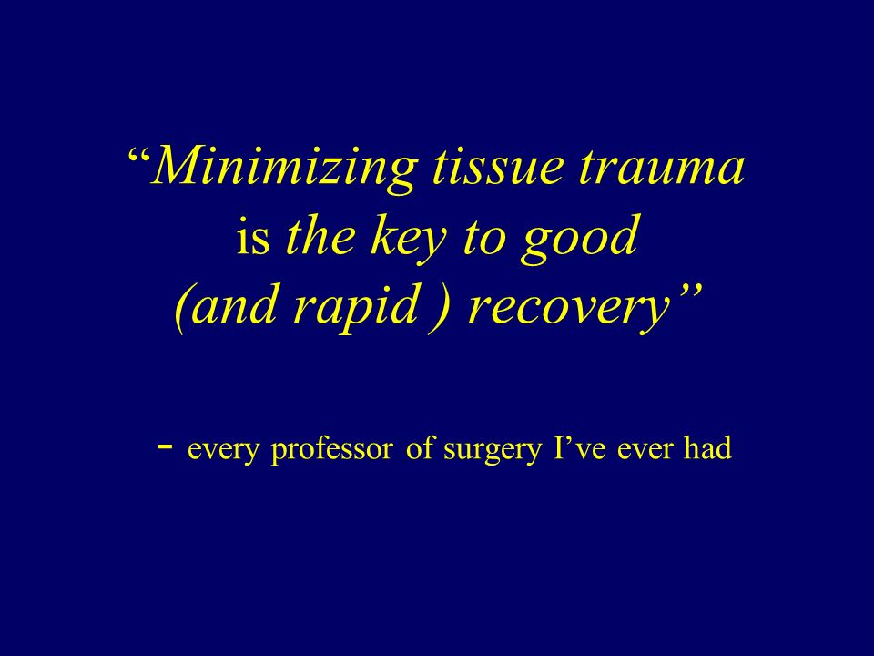 Minimizing tissue trauma is the key to good (and rapid ) recovery - every professor of surgery I've ever had