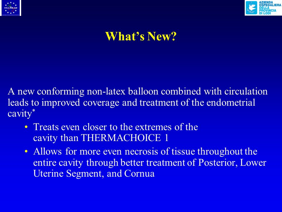 What's New A new conforming non-latex balloon combined with circulation leads to improved coverage and treatment of the endometrial cavity*