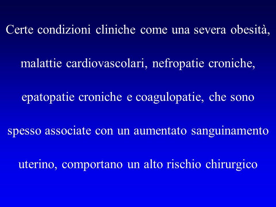 Certe condizioni cliniche come una severa obesità, malattie cardiovascolari, nefropatie croniche, epatopatie croniche e coagulopatie, che sono spesso associate con un aumentato sanguinamento uterino, comportano un alto rischio chirurgico
