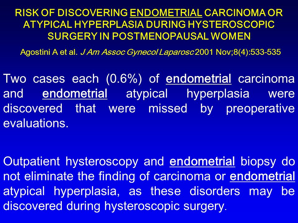 RISK OF DISCOVERING ENDOMETRIAL CARCINOMA OR ATYPICAL HYPERPLASIA DURING HYSTEROSCOPIC SURGERY IN POSTMENOPAUSAL WOMEN Agostini A et al. J Am Assoc Gynecol Laparosc 2001 Nov;8(4):533-535